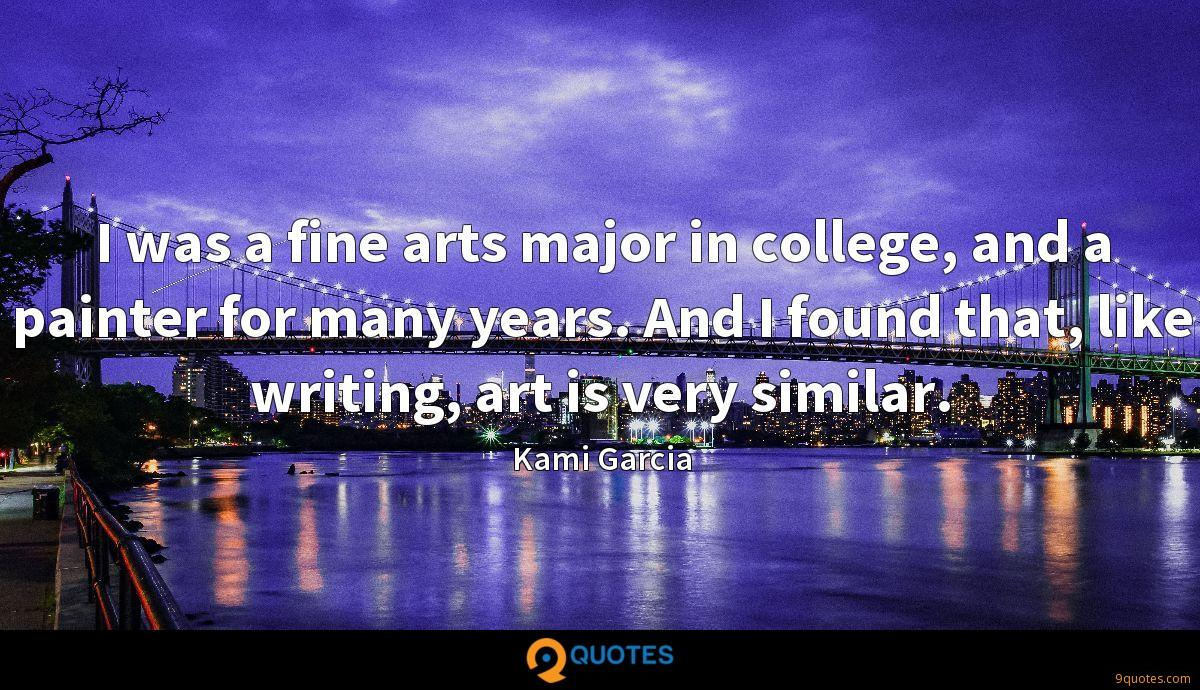 I was a fine arts major in college, and a painter for many years. And I found that, like writing, art is very similar.