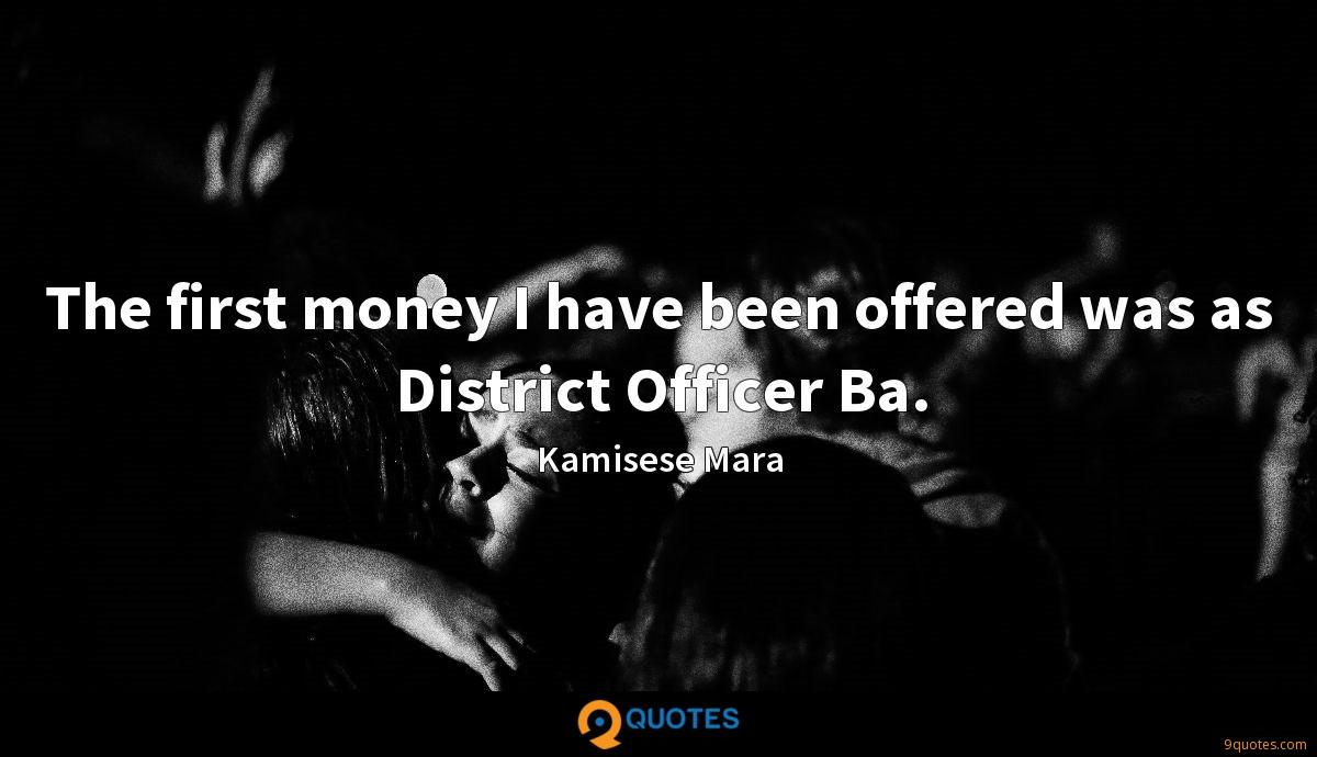 The first money I have been offered was as District Officer Ba.