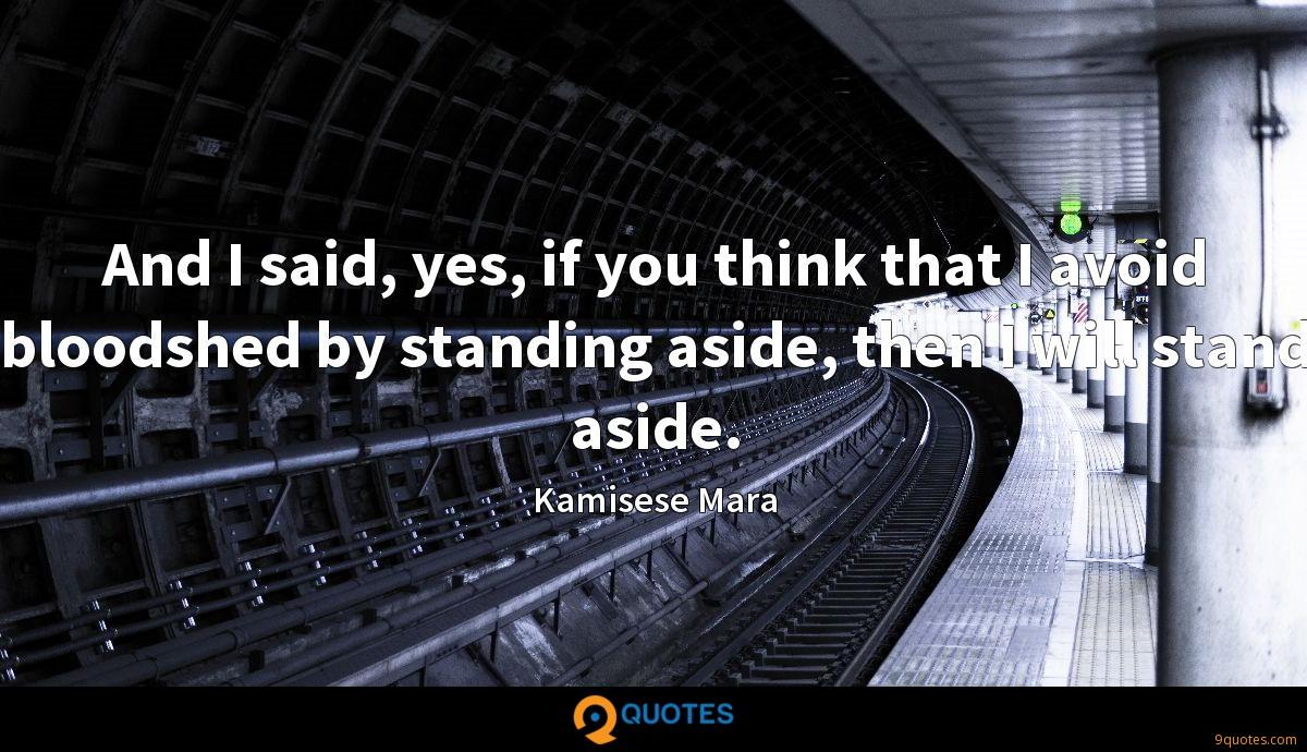 And I said, yes, if you think that I avoid bloodshed by standing aside, then I will stand aside.