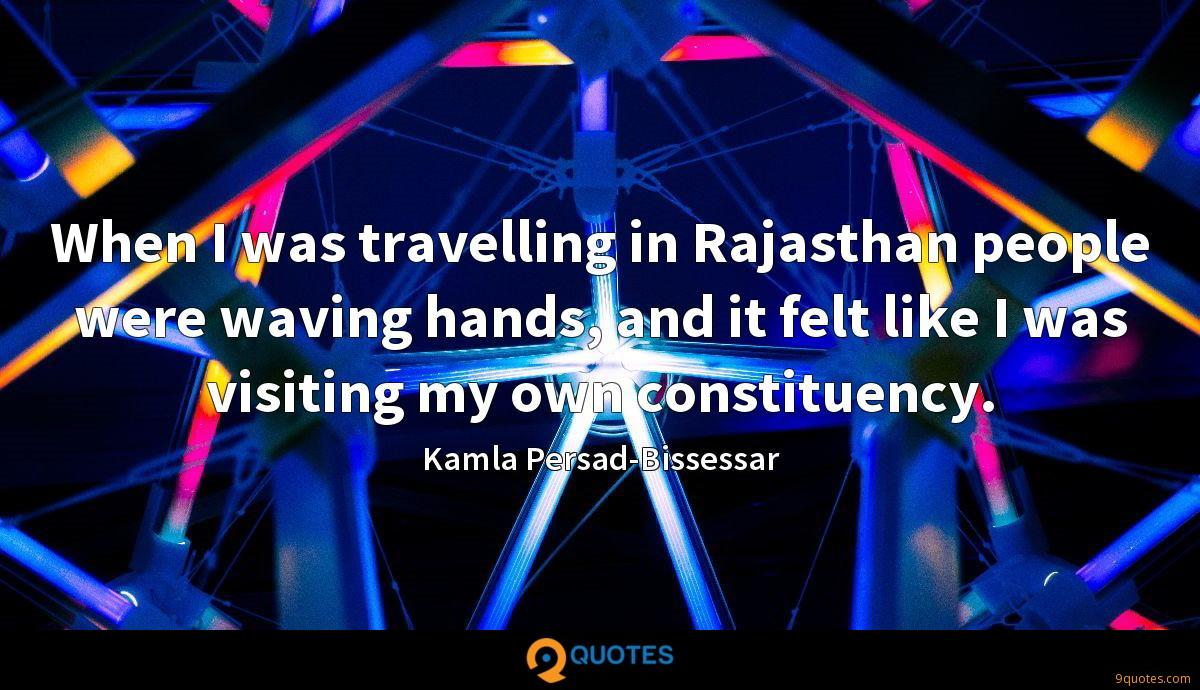 When I was travelling in Rajasthan people were waving hands, and it felt like I was visiting my own constituency.