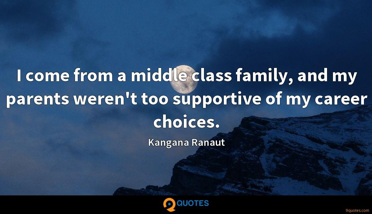 I come from a middle class family, and my parents weren't too supportive of my career choices.