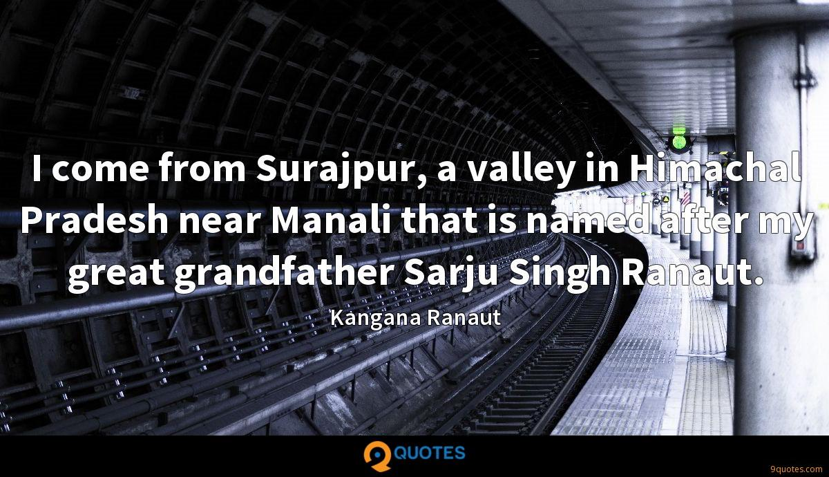 I come from Surajpur, a valley in Himachal Pradesh near Manali that is named after my great grandfather Sarju Singh Ranaut.