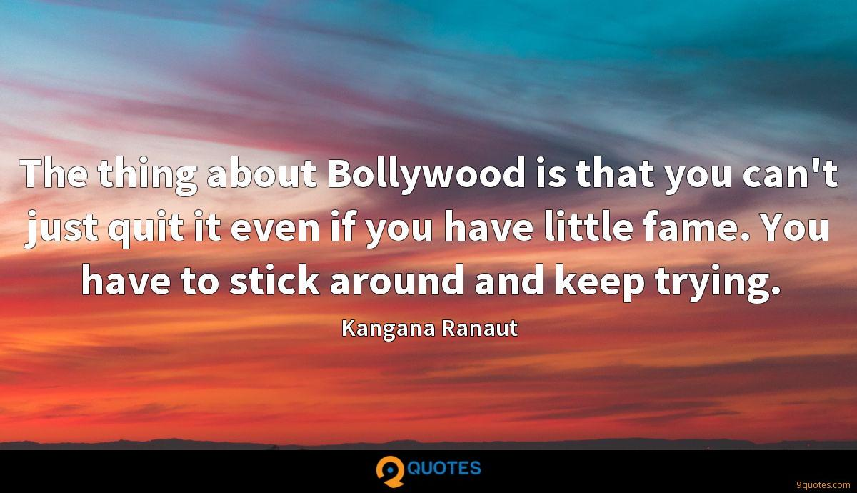 The thing about Bollywood is that you can't just quit it even if you have little fame. You have to stick around and keep trying.