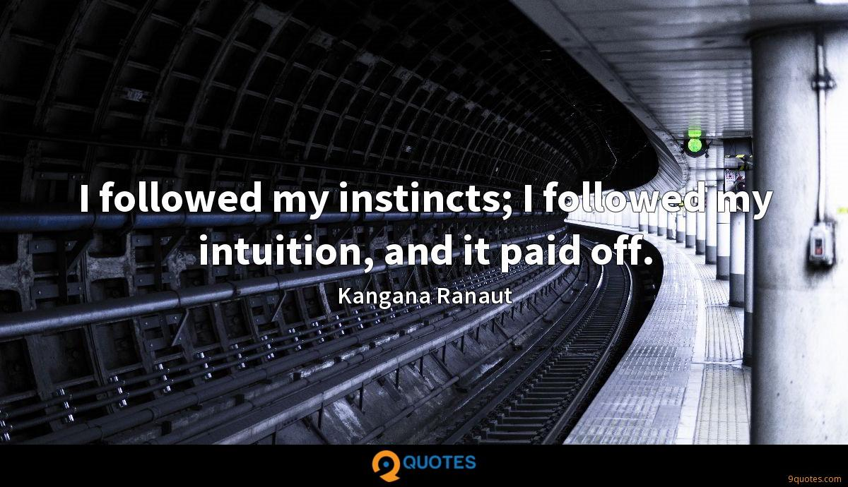 I followed my instincts; I followed my intuition, and it paid off.