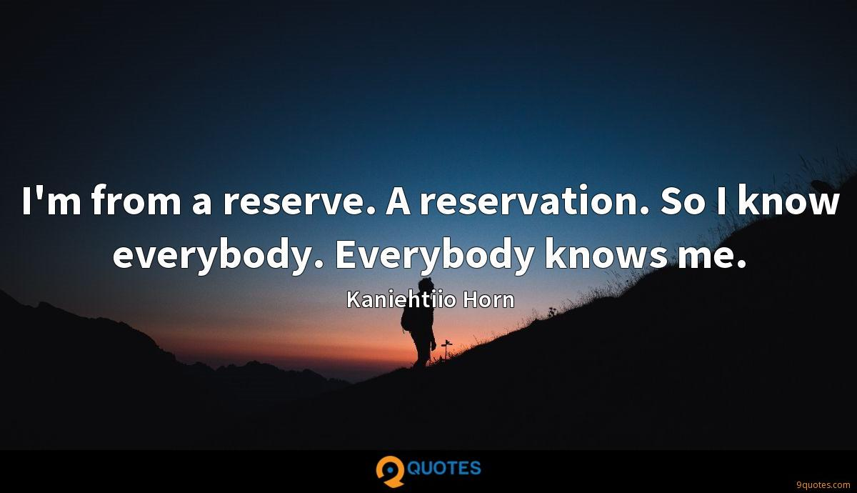 I'm from a reserve. A reservation. So I know everybody. Everybody knows me.