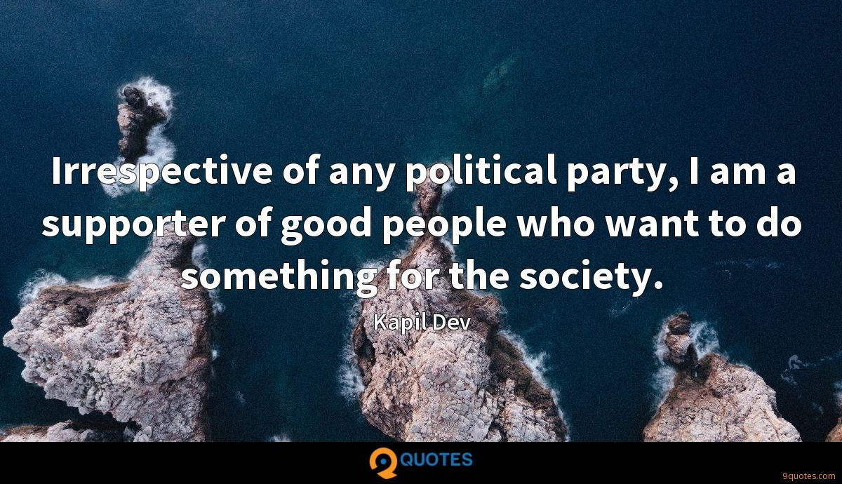 Irrespective of any political party, I am a supporter of good people who want to do something for the society.