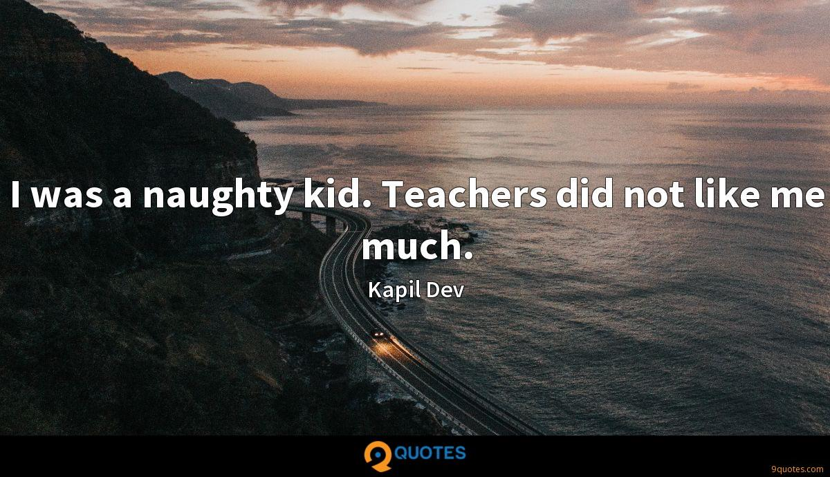 I was a naughty kid. Teachers did not like me much.