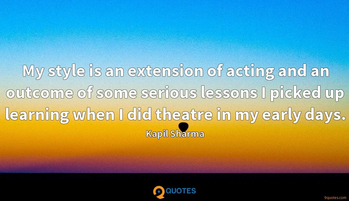 My style is an extension of acting and an outcome of some serious lessons I picked up learning when I did theatre in my early days.