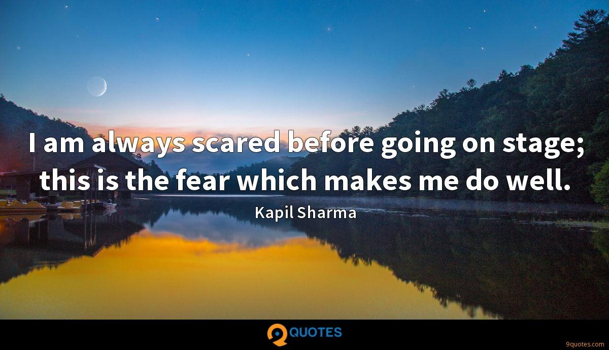 I am always scared before going on stage; this is the fear which makes me do well.