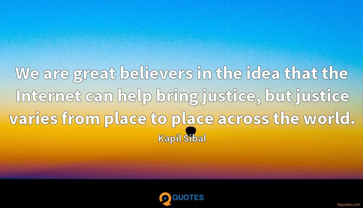 We are great believers in the idea that the Internet can help bring justice, but justice varies from place to place across the world.