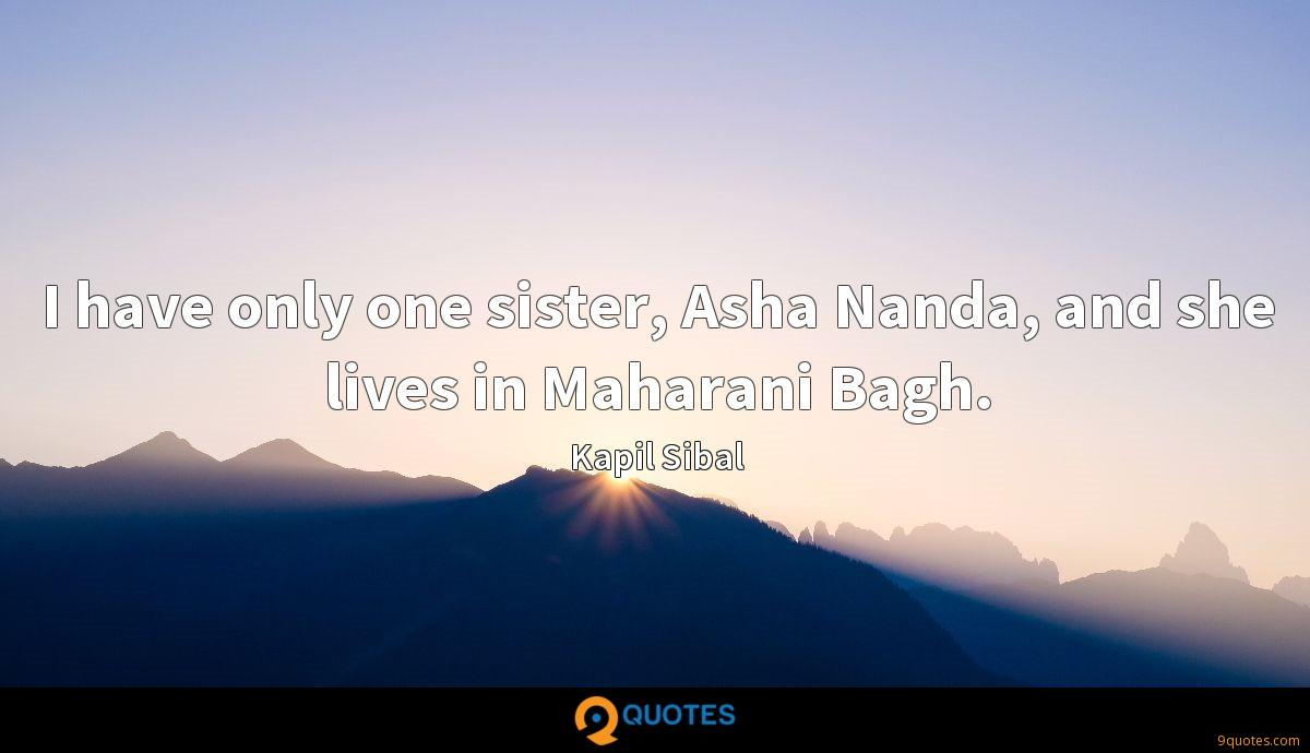 I have only one sister, Asha Nanda, and she lives in Maharani Bagh.