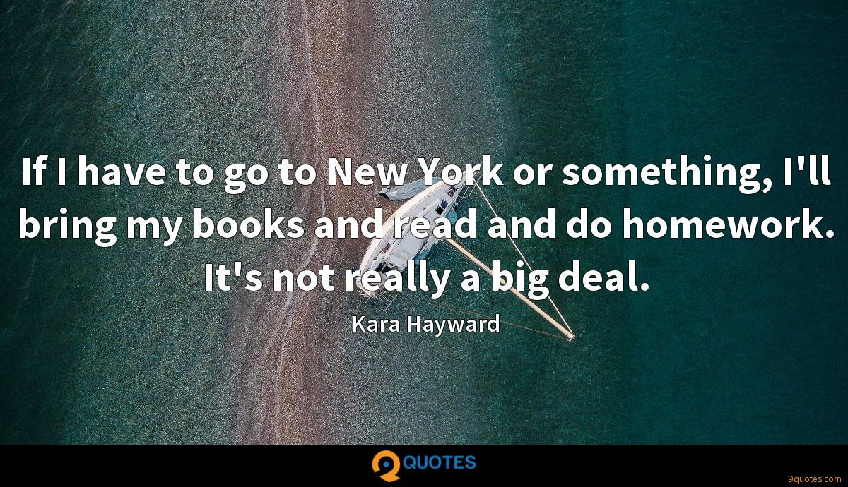 If I have to go to New York or something, I'll bring my books and read and do homework. It's not really a big deal.