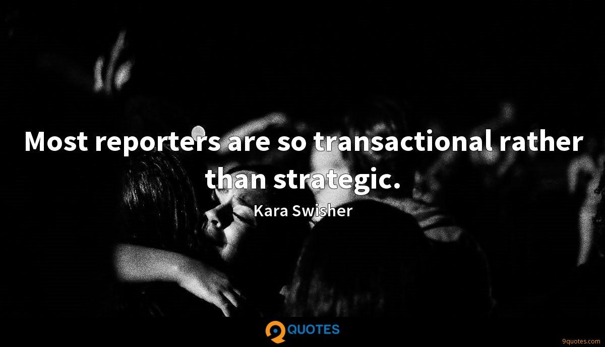 Most reporters are so transactional rather than strategic.