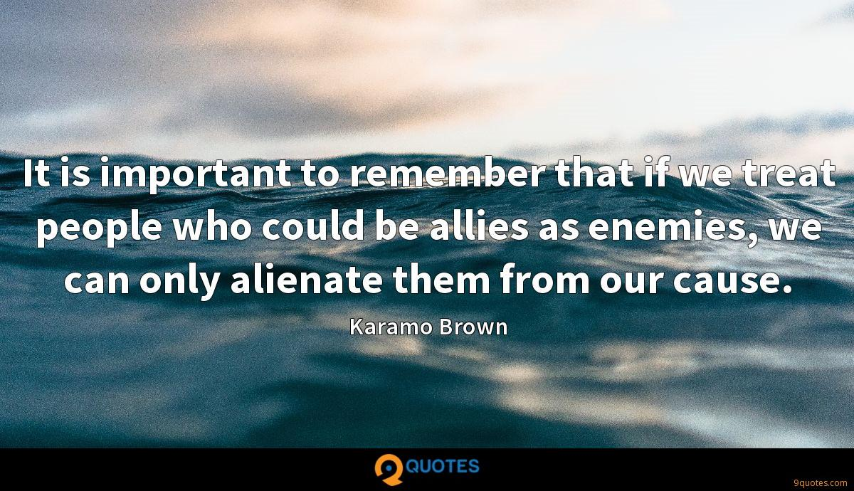 It is important to remember that if we treat people who could be allies as enemies, we can only alienate them from our cause.