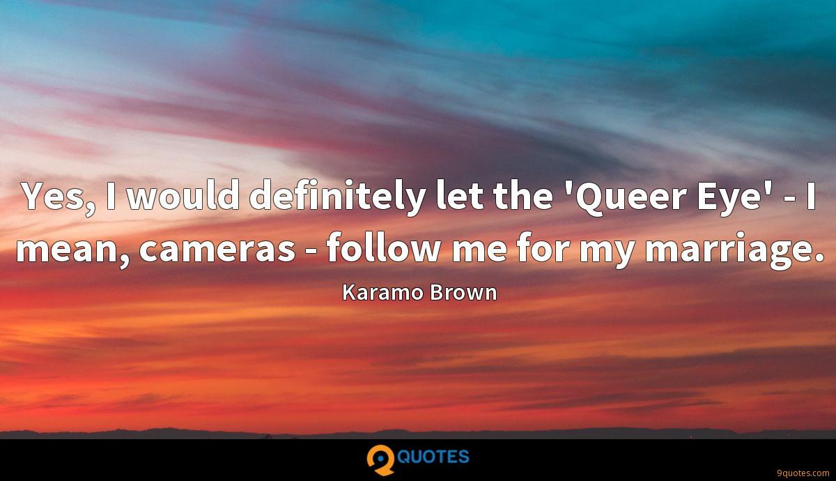 Yes, I would definitely let the 'Queer Eye' - I mean, cameras - follow me for my marriage.