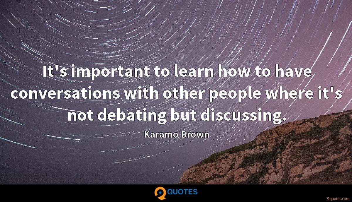 It's important to learn how to have conversations with other people where it's not debating but discussing.