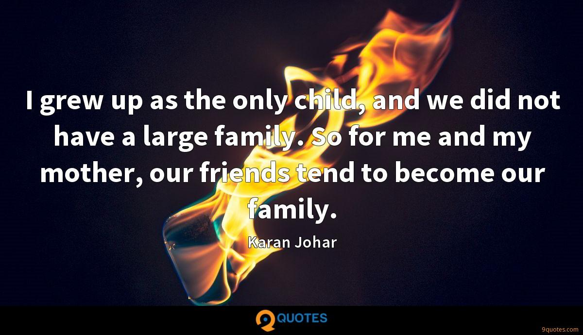 I grew up as the only child, and we did not have a large family. So for me and my mother, our friends tend to become our family.