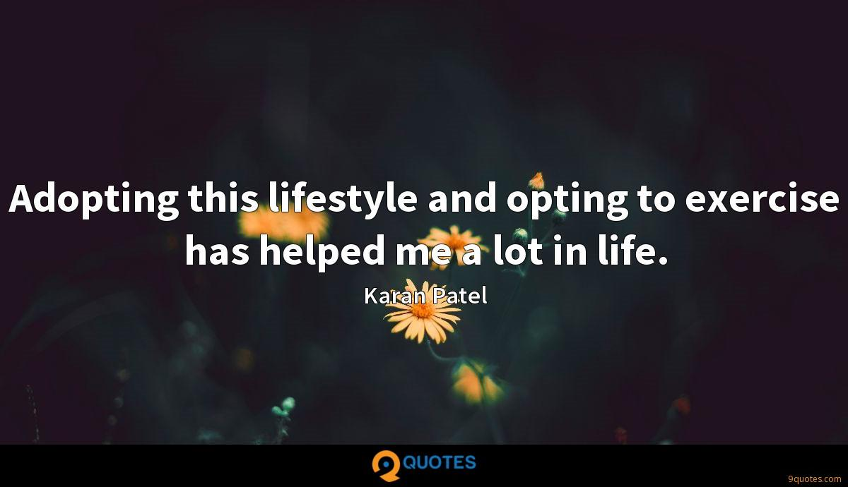 Adopting this lifestyle and opting to exercise has helped me a lot in life.