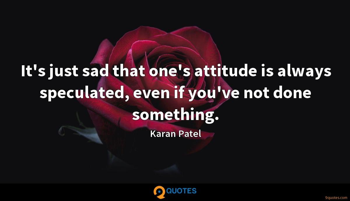 It's just sad that one's attitude is always speculated, even if you've not done something.