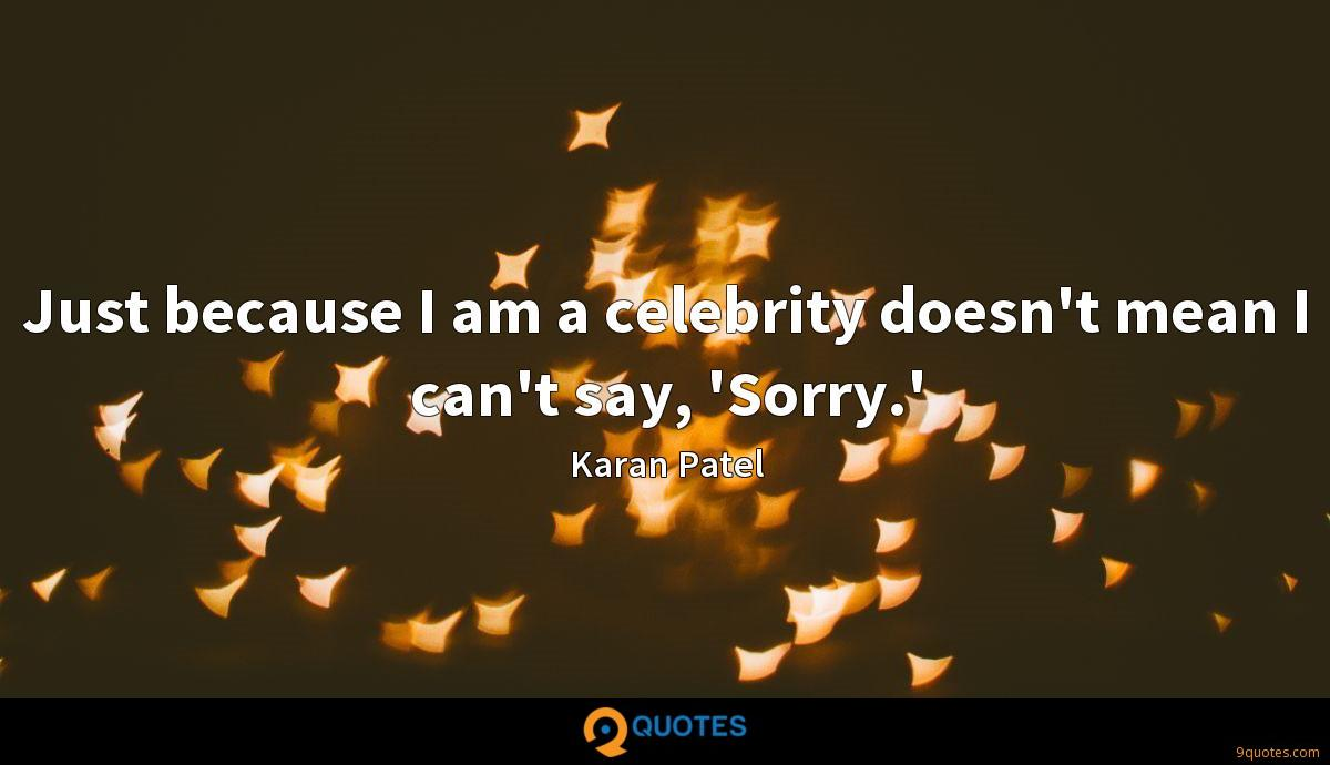 Just because I am a celebrity doesn't mean I can't say, 'Sorry.'