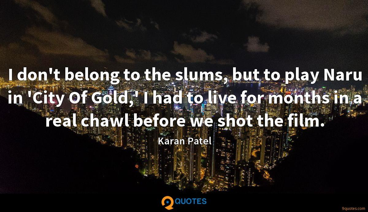 I don't belong to the slums, but to play Naru in 'City Of Gold,' I had to live for months in a real chawl before we shot the film.