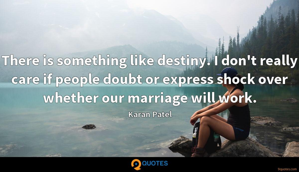 There is something like destiny. I don't really care if people doubt or express shock over whether our marriage will work.