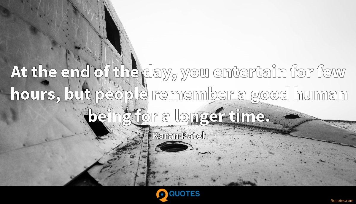 At the end of the day, you entertain for few hours, but people remember a good human being for a longer time.