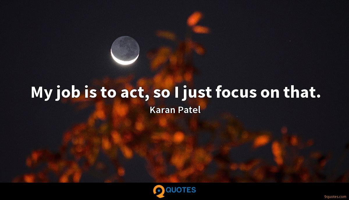 My job is to act, so I just focus on that.