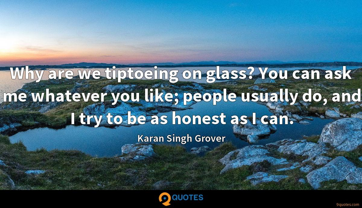 Why are we tiptoeing on glass? You can ask me whatever you like; people usually do, and I try to be as honest as I can.