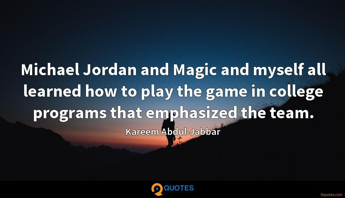 Michael Jordan and Magic and myself all learned how to play the game in college programs that emphasized the team.