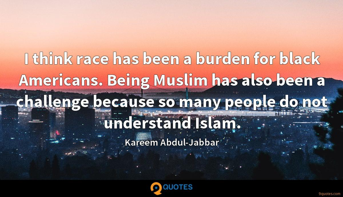 I think race has been a burden for black Americans. Being Muslim has also been a challenge because so many people do not understand Islam.