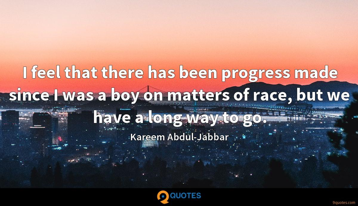 I feel that there has been progress made since I was a boy on matters of race, but we have a long way to go.