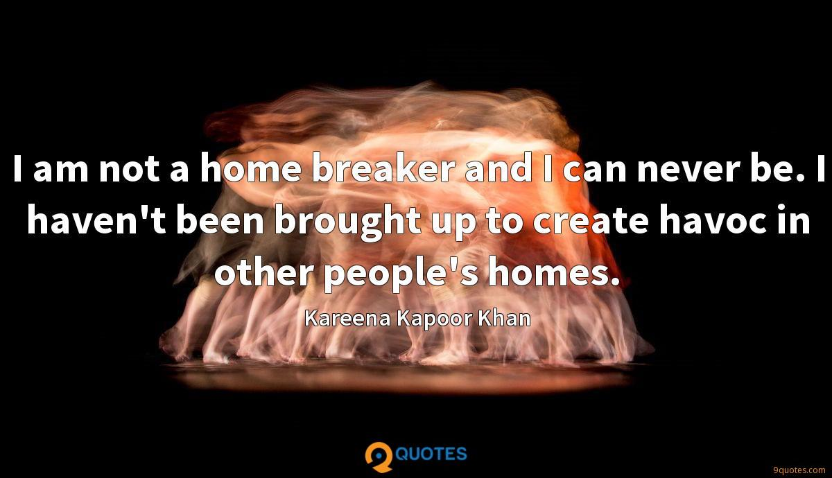 I am not a home breaker and I can never be. I haven't been brought up to create havoc in other people's homes.