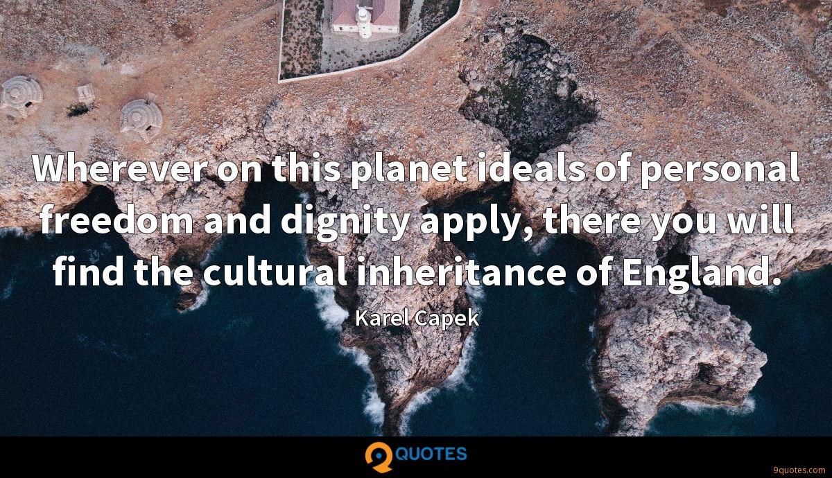 Wherever on this planet ideals of personal freedom and dignity apply, there you will find the cultural inheritance of England.