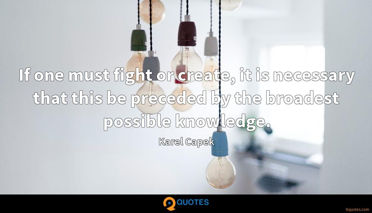 If one must fight or create, it is necessary that this be preceded by the broadest possible knowledge.