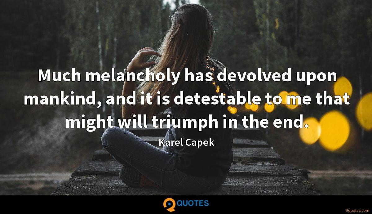 Much melancholy has devolved upon mankind, and it is detestable to me that might will triumph in the end.