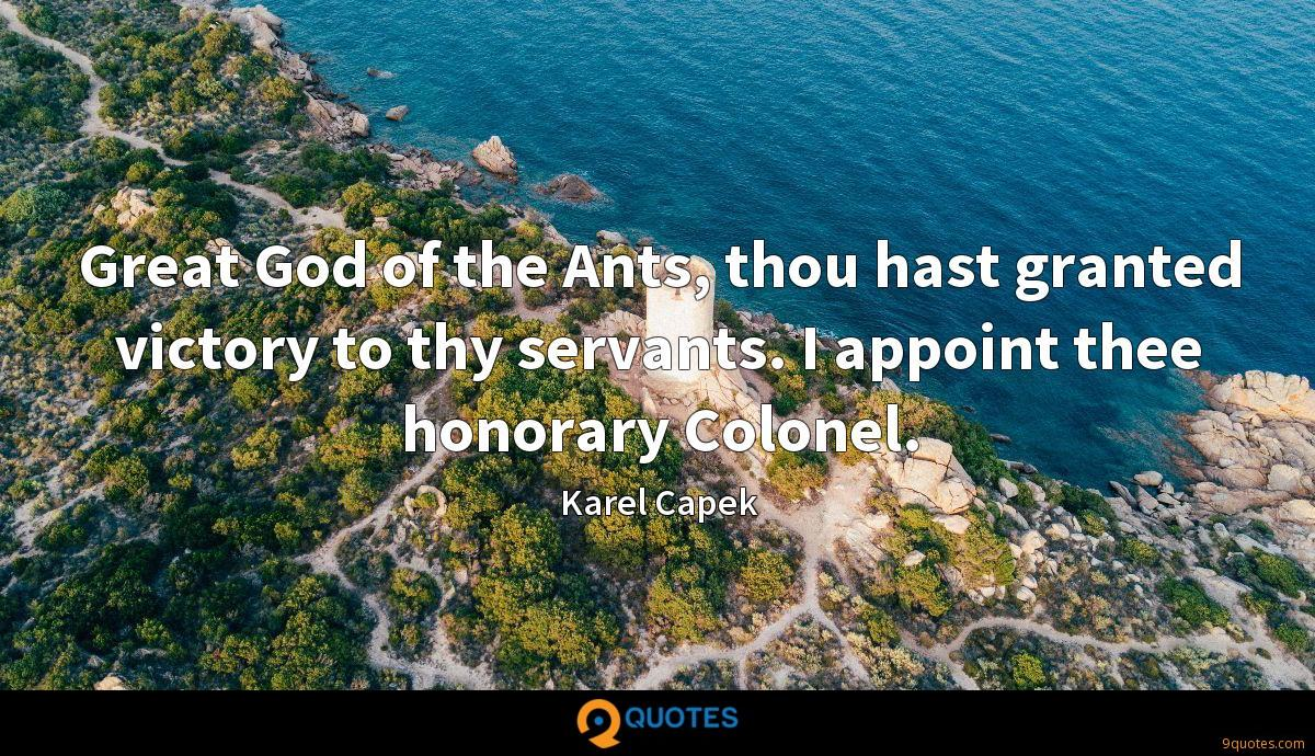 Great God of the Ants, thou hast granted victory to thy servants. I appoint thee honorary Colonel.