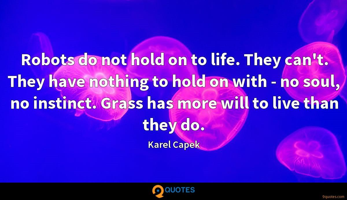 Robots do not hold on to life. They can't. They have nothing to hold on with - no soul, no instinct. Grass has more will to live than they do.