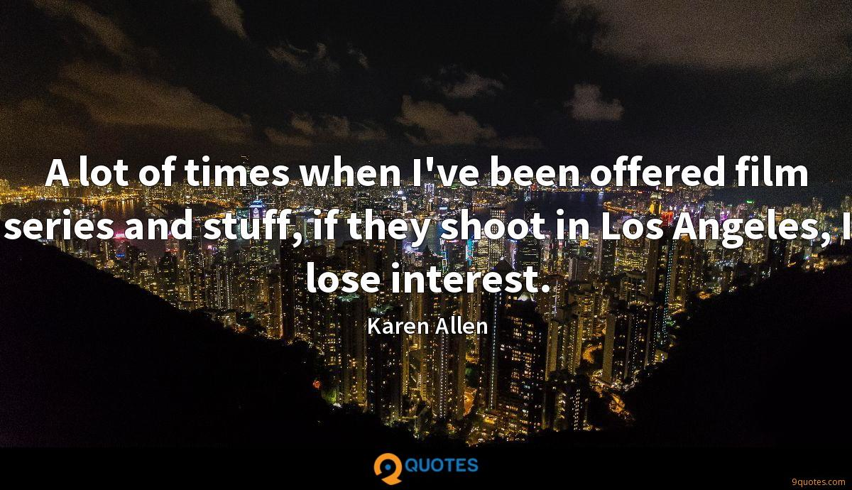 A lot of times when I've been offered film series and stuff, if they shoot in Los Angeles, I lose interest.