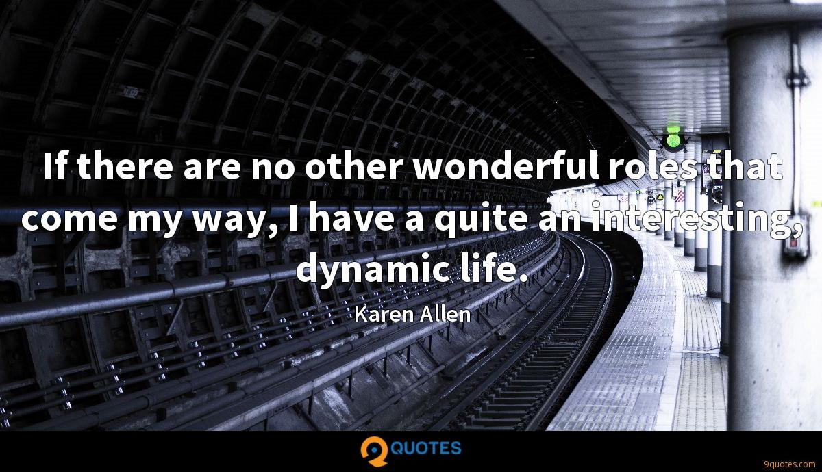 If there are no other wonderful roles that come my way, I have a quite an interesting, dynamic life.
