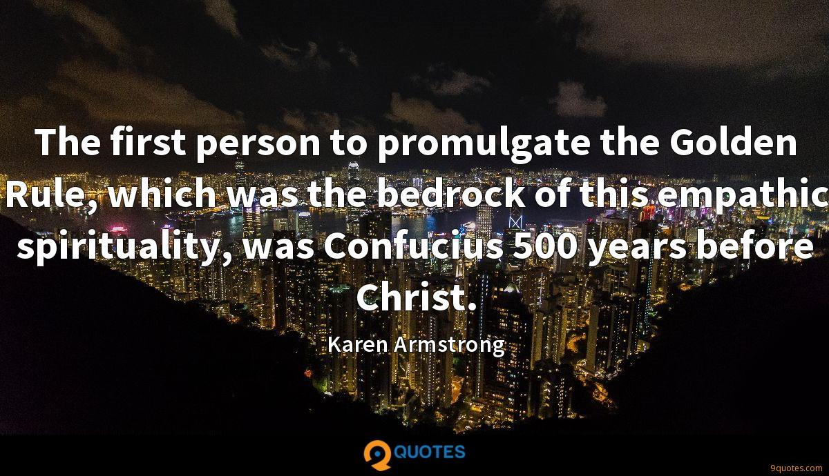 The first person to promulgate the Golden Rule, which was the bedrock of this empathic spirituality, was Confucius 500 years before Christ.