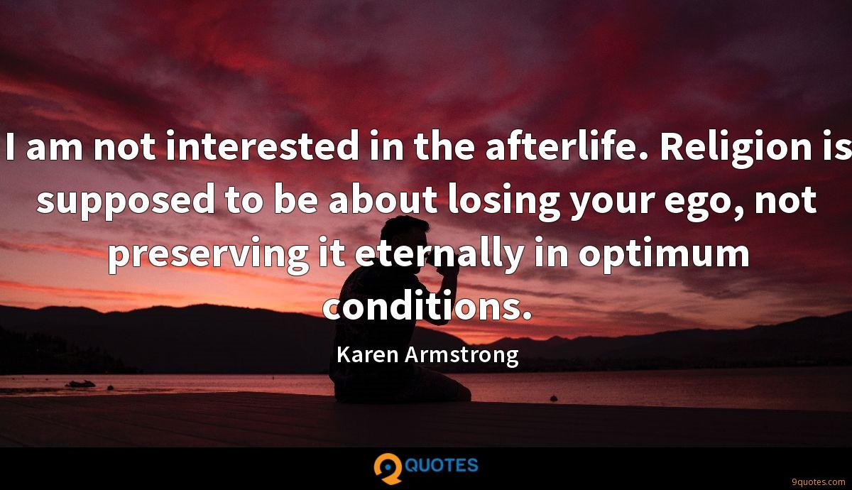 I am not interested in the afterlife. Religion is supposed to be about losing your ego, not preserving it eternally in optimum conditions.
