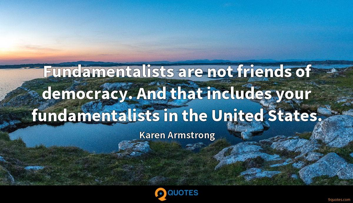 Fundamentalists are not friends of democracy. And that includes your fundamentalists in the United States.