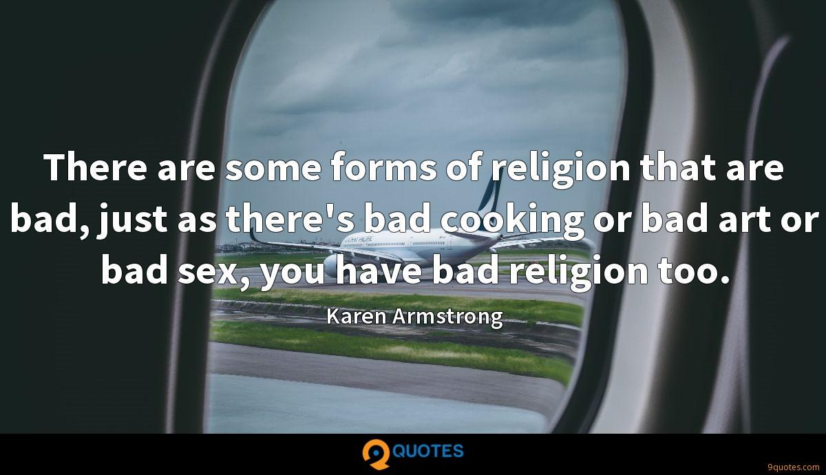 There are some forms of religion that are bad, just as there's bad cooking or bad art or bad sex, you have bad religion too.