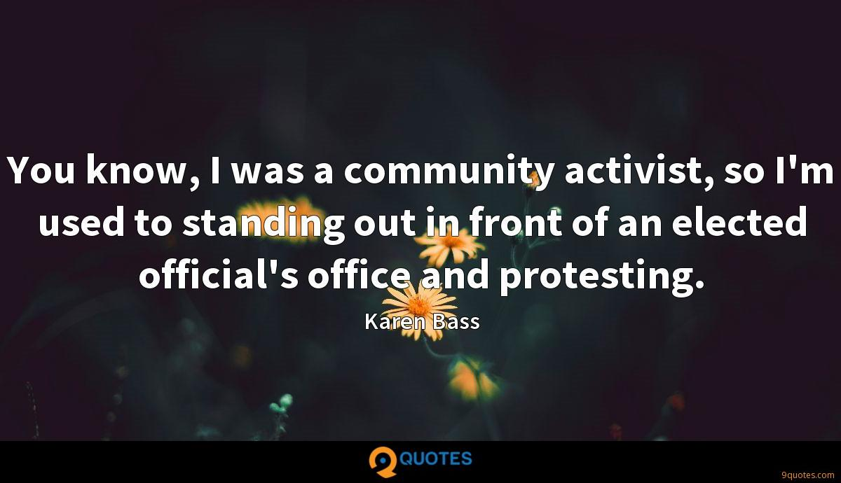 You know, I was a community activist, so I'm used to standing out in front of an elected official's office and protesting.
