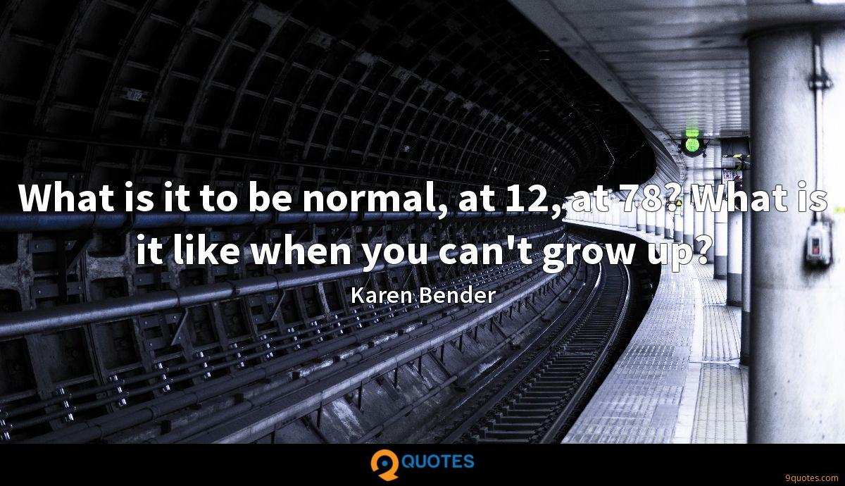 What is it to be normal, at 12, at 78? What is it like when you can't grow up?