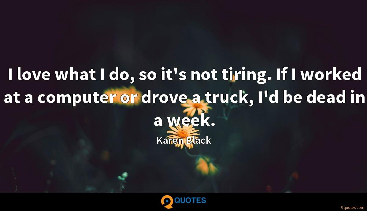 I love what I do, so it's not tiring. If I worked at a computer or drove a truck, I'd be dead in a week.