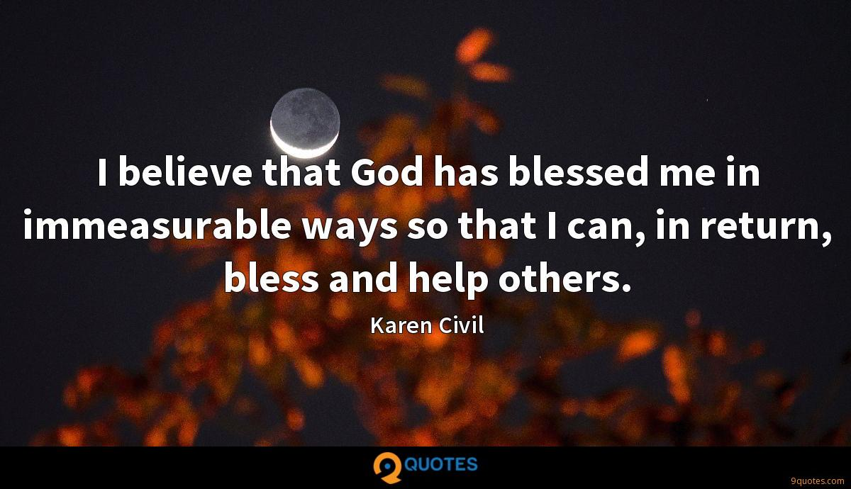 I believe that God has blessed me in immeasurable ways so that I can, in return, bless and help others.