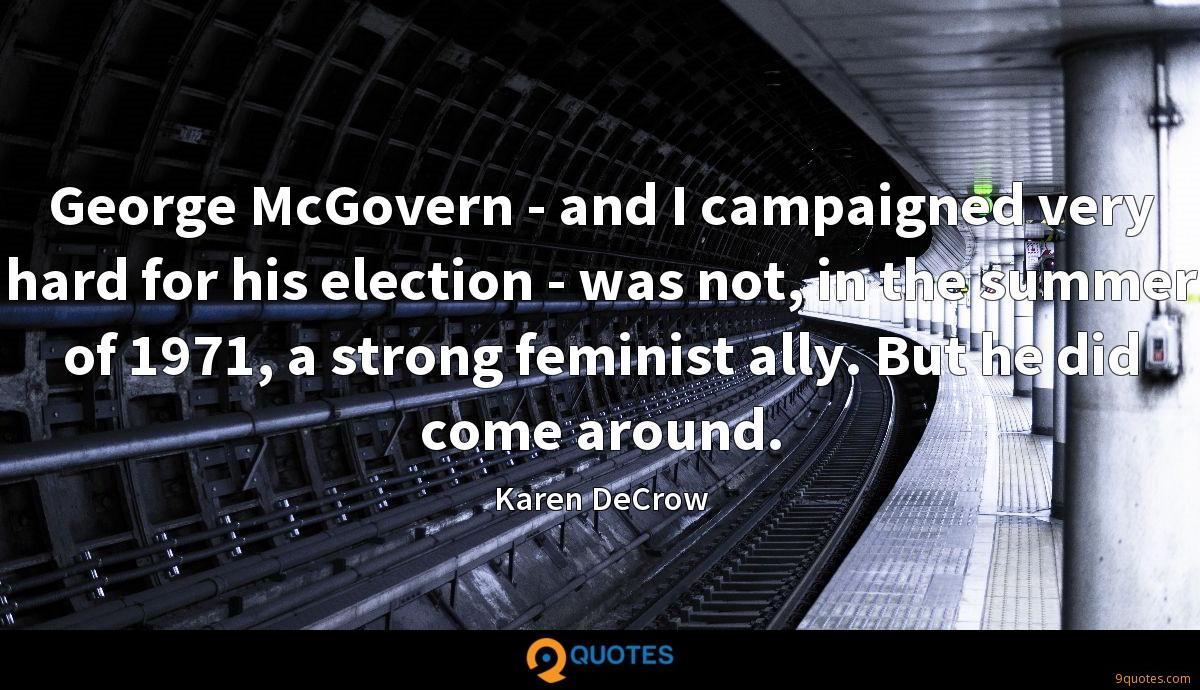 George McGovern - and I campaigned very hard for his election - was not, in the summer of 1971, a strong feminist ally. But he did come around.