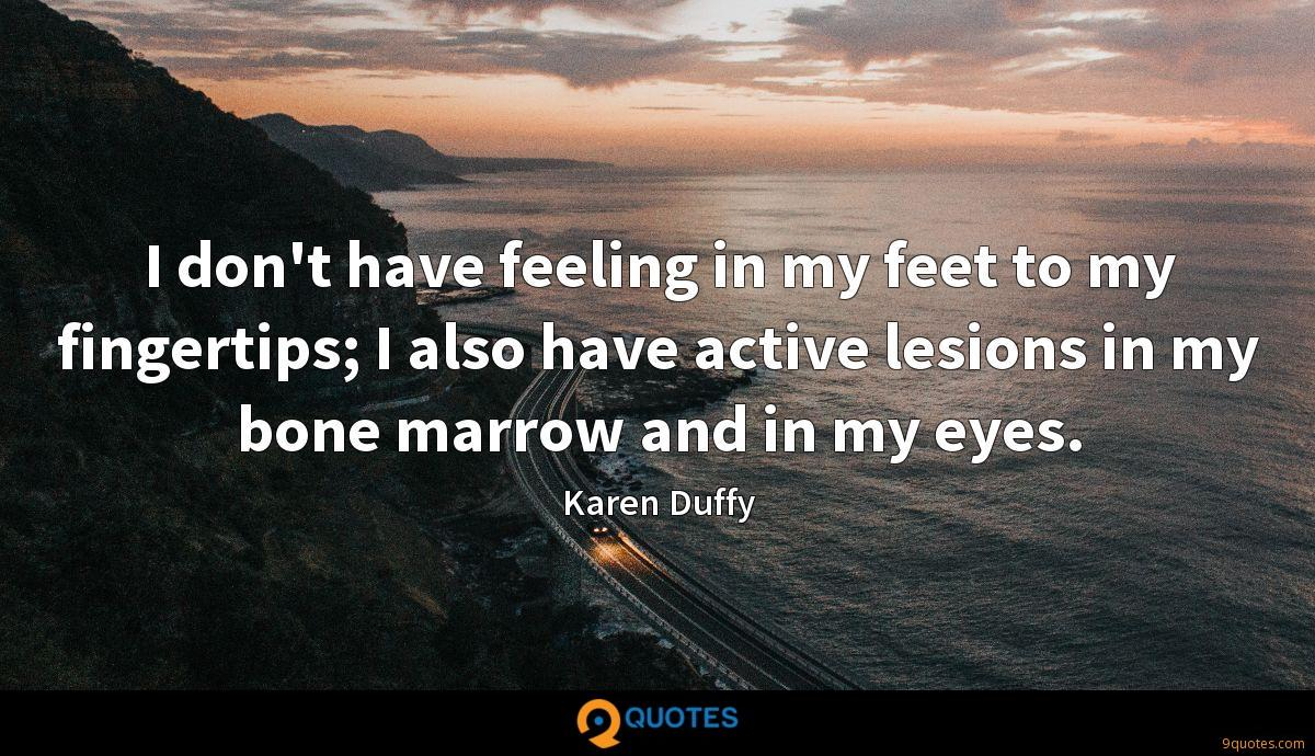 I don't have feeling in my feet to my fingertips; I also have active lesions in my bone marrow and in my eyes.